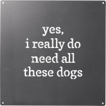 Dog Lover Yes I Really Do Need All These Dogs Brushed Metal Wall Art Sign 8x8 from Primitives by Kathy
