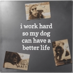 I Work Hard So My Dog Can Have A Better Life Brushed Metal Magnet Board 18x18 from Primitives by Kathy