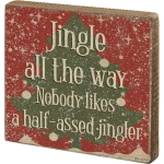 Jingle All The Way Nobody Likes A Half Assed Jingler Wooden Block Sign 6x6 from Primitives by Kathy