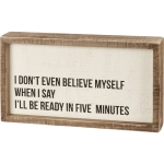 I Don't Even Believe Myself When I'll Be Ready In Five Minutes Wooden Box Sign 10.75 Inch x 6 Inch from Primitives by Kathy
