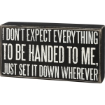 I Don't Expect Everything To Be Handed To Me Just Set It Down Wherever Wooden Box Sign 7.5 Inch from Primitives by Kathy
