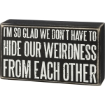 We Don't Have To Hide Our Weirdness From Each Other Decorative Wooden Box Sign 6 Inch from Primitives by Kathy