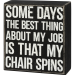 Some Days The Best Thing About My Job Is That My Chair Spins Decorative Wooden Box Sign 5 Inch from Primitives by Kathy
