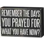 Remember The Days You Prayed For What You Have Now Decorative Wooden Box Sign 6x4 from Primitives by Kathy
