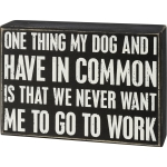 My Dog And I Have In Common Is That We Never Want Me To Go To Work Wooden Box Sign 7x5 from Primitives by Kathy