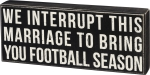 We Interrupt This Marriage To Bring You Football Season Decorative Wooden Box Sign 15x6 from Primitives by Kathy