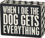When I Die The Dog Gets Everything Decorative Wooden Box Sign 5x4 from Primitives by Kathy