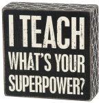 I Teach. What's Your Superpower Decorative Box Sign from Primitives by Kathy
