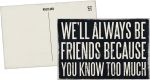 We'll Always Be Friends Because You Know Too Much Wooden Postcard from Primitives by Kathy