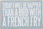 Today I Will Be Happier Than A Bird With A French Fry Wooden Postcard from Primitives by Kathy