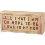 All That I Am Or Hope To Be I Owe To My Mom Decorative Wooden Box Sign 7.5 Inch from Primitives by Kathy