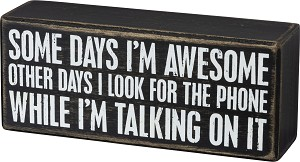 Some Days I'm Awesome Others I Look For The Phone When I'm On It Box Sign from Primitives by Kathy