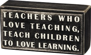 Teachers Who Love Teaching Teach Children To Love Learning Wooden Box Sign 5x2.5 from Primitives by Kathy
