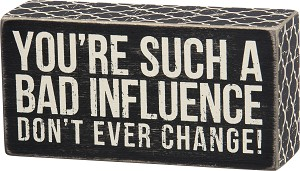 You're Such A Bad Influence Don't Ever Change Wooden Box Sign 6x3 from Primitives by Kathy